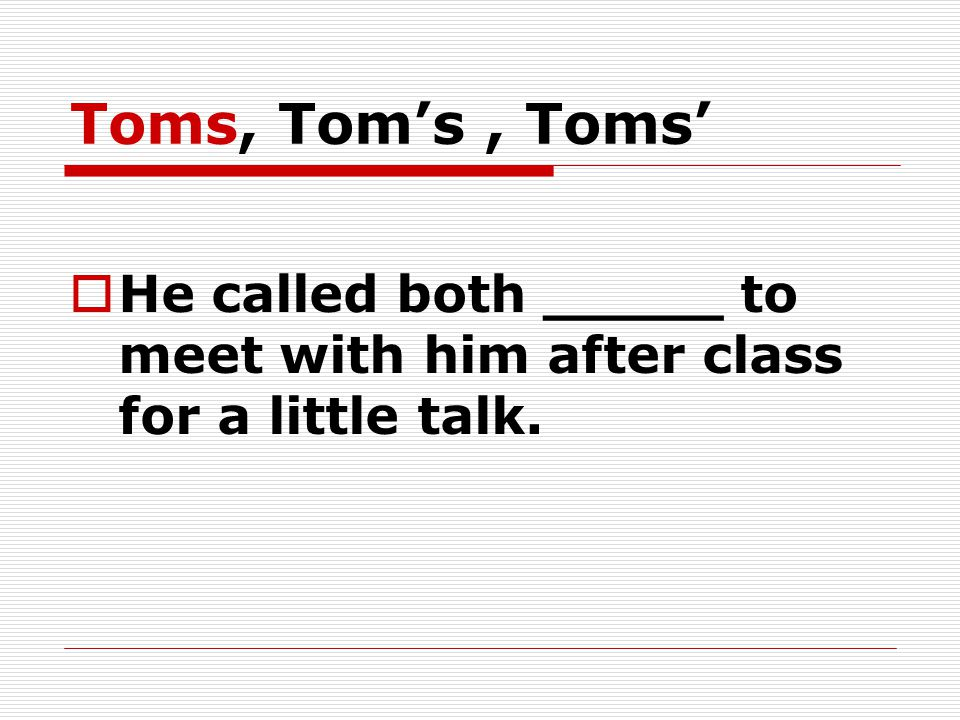 Toms, Tom's, Toms'  He called both _____ to meet with him after class for a little talk.