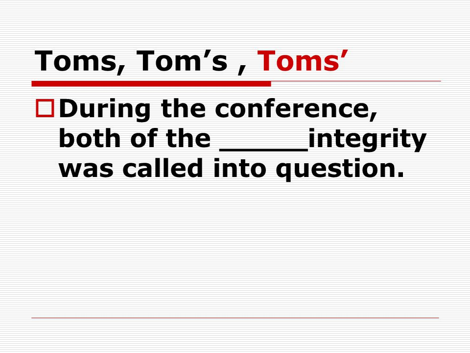 Toms, Tom's, Toms'  During the conference, both of the _____integrity was called into question.