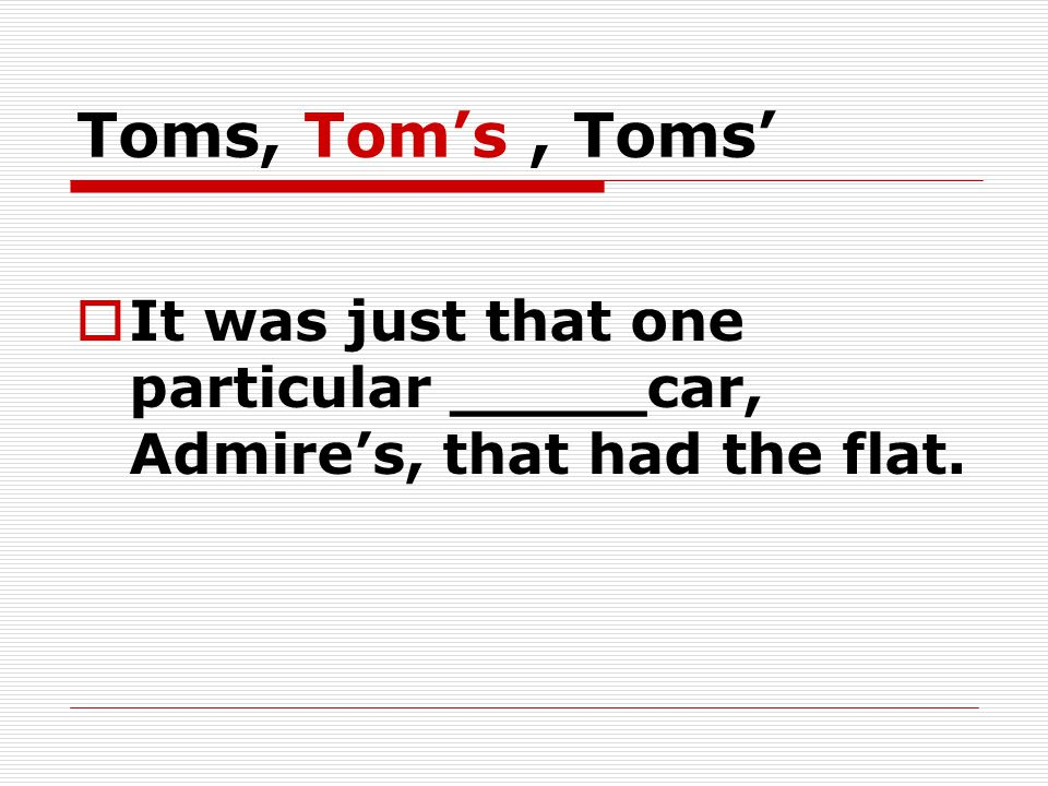 Toms, Tom's, Toms'  It was just that one particular _____car, Admire's, that had the flat.