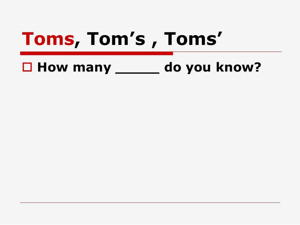 Toms, Tom's, Toms'  How many _____ do you know