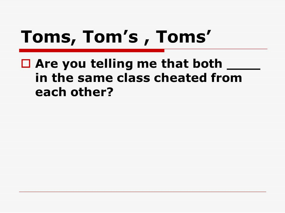 Toms, Tom's, Toms'  Are you telling me that both ____ in the same class cheated from each other