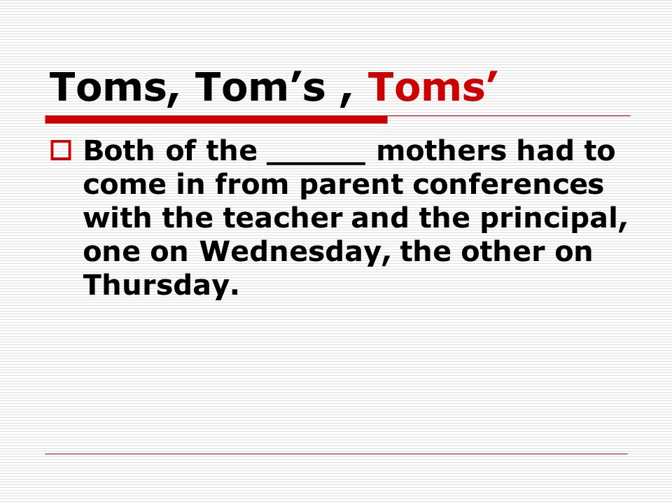 Toms, Tom's, Toms'  Both of the _____ mothers had to come in from parent conferences with the teacher and the principal, one on Wednesday, the other on Thursday.