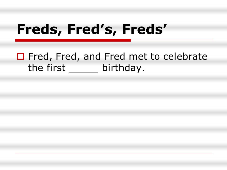 Freds, Fred's, Freds'  Fred, Fred, and Fred met to celebrate the first _____ birthday.