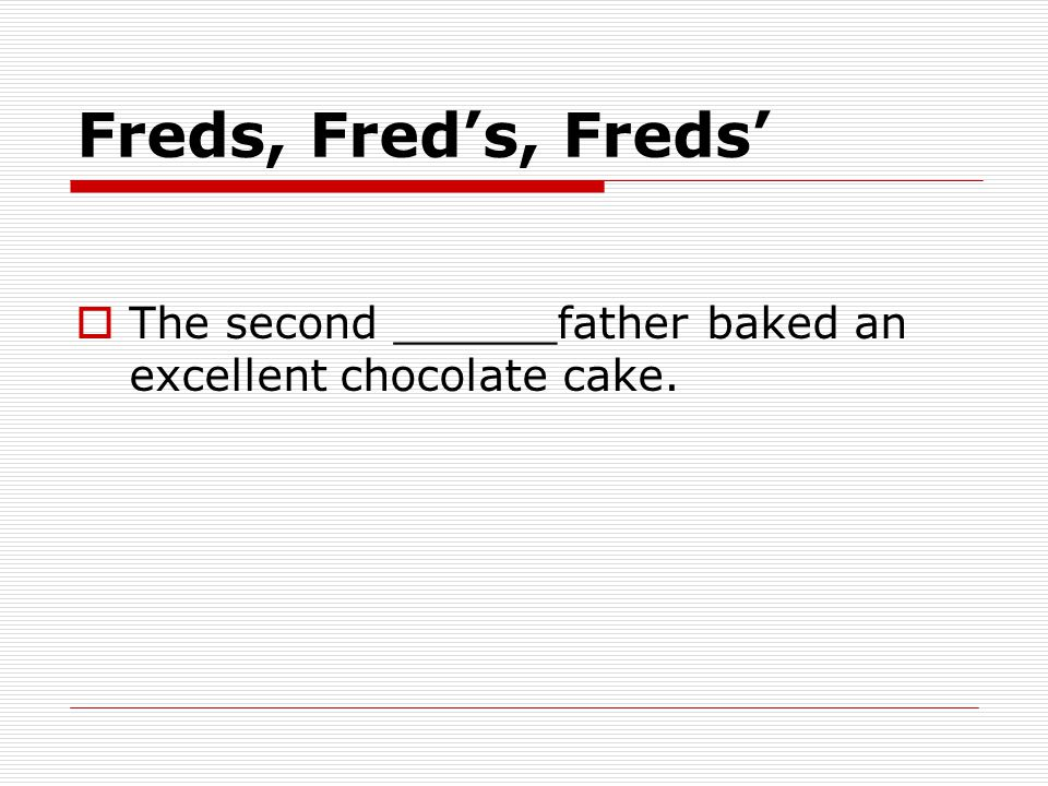 Freds, Fred's, Freds'  The second ______father baked an excellent chocolate cake.