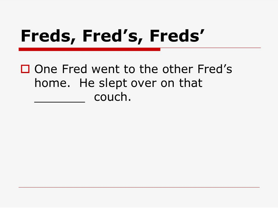 Freds, Fred's, Freds'  One Fred went to the other Fred's home.