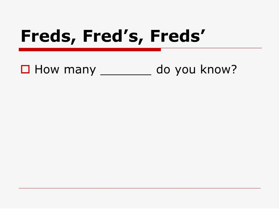 Freds, Fred's, Freds'  How many _______ do you know?