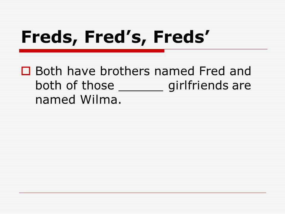 Freds, Fred's, Freds'  Both have brothers named Fred and both of those ______ girlfriends are named Wilma.