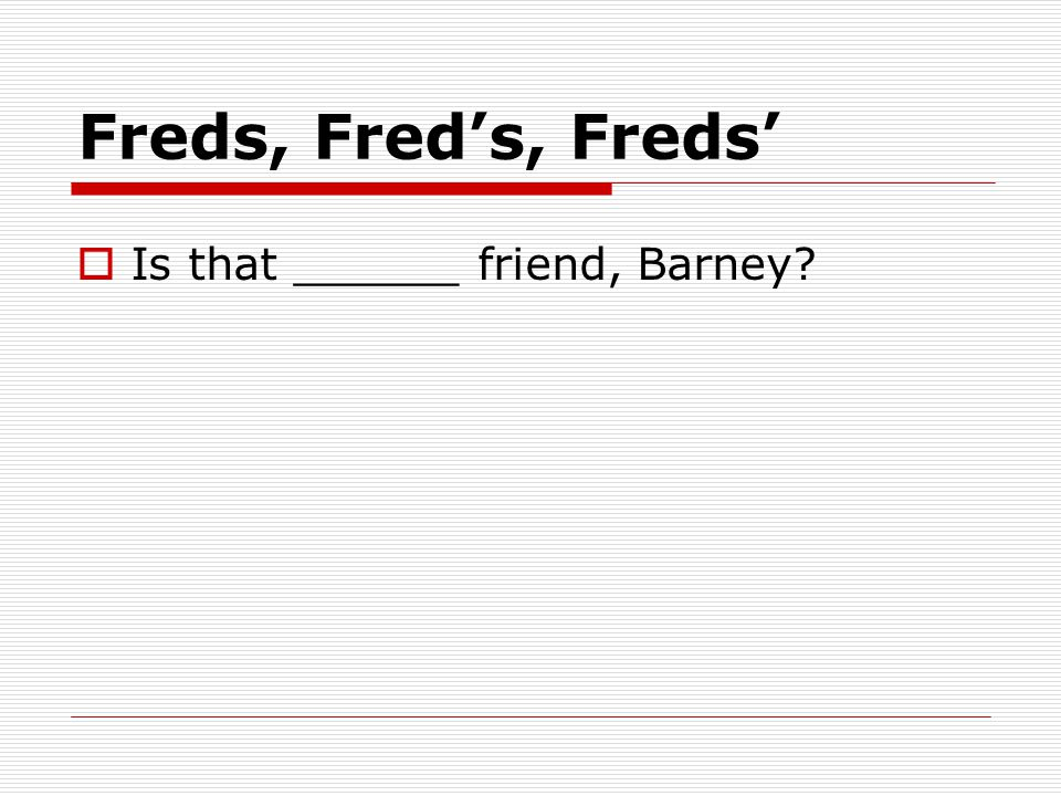 Freds, Fred's, Freds'  Is that ______ friend, Barney?