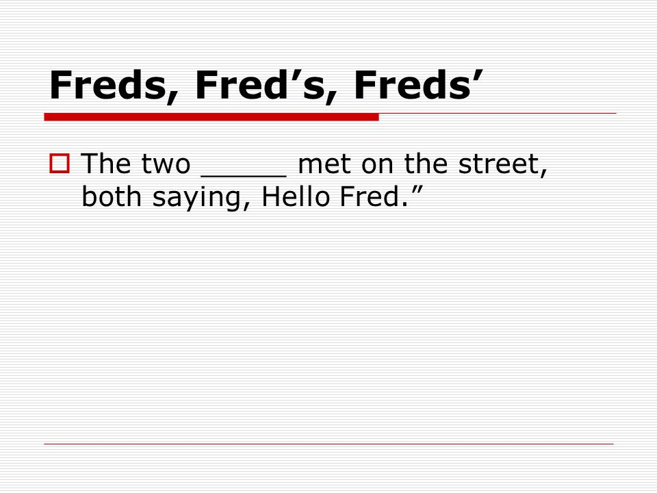Freds, Fred's, Freds'  The two _____ met on the street, both saying, Hello Fred.