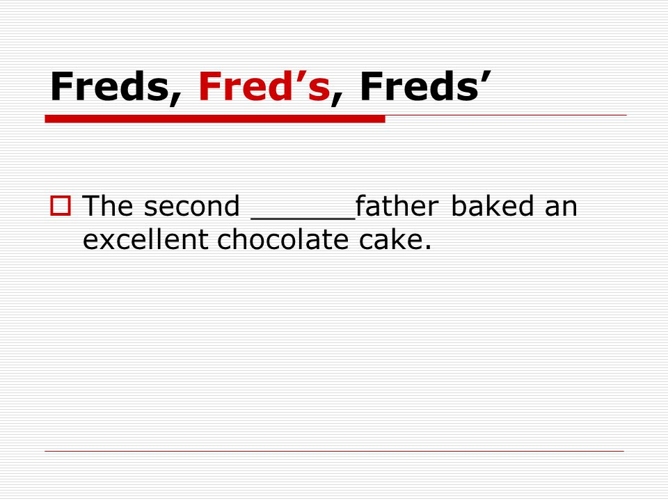Freds, Fred's, Freds'  The second ______father baked an excellent chocolate cake.