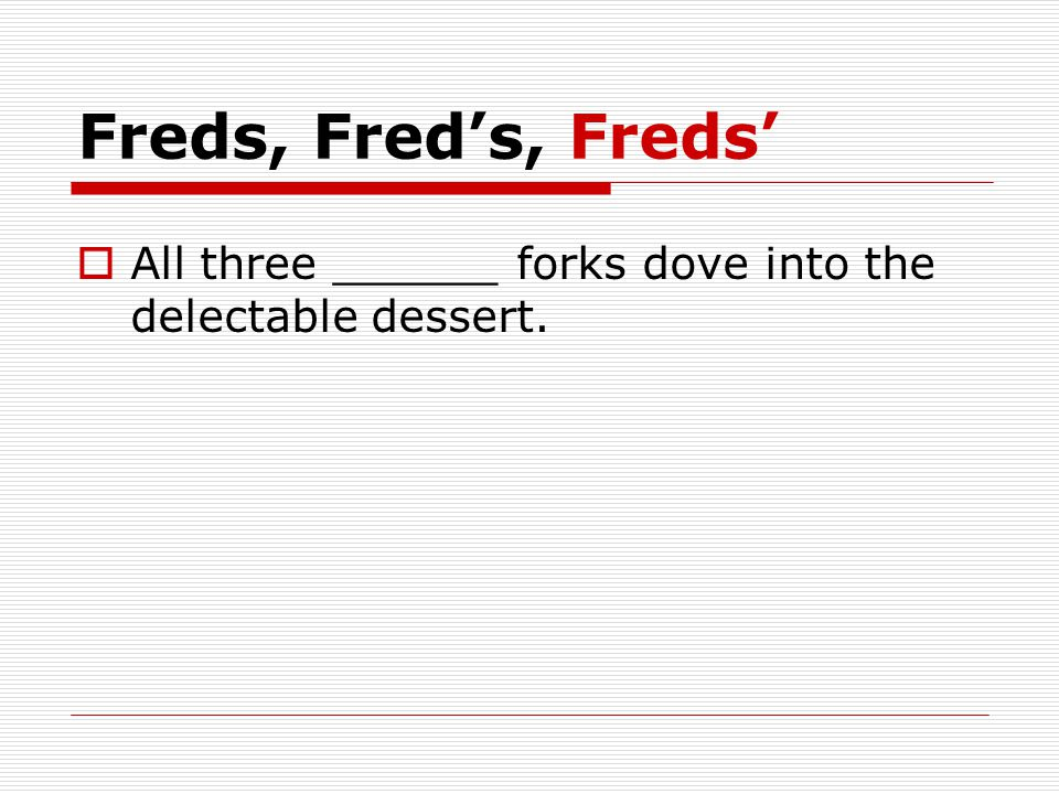 Freds, Fred's, Freds'  All three ______ forks dove into the delectable dessert.