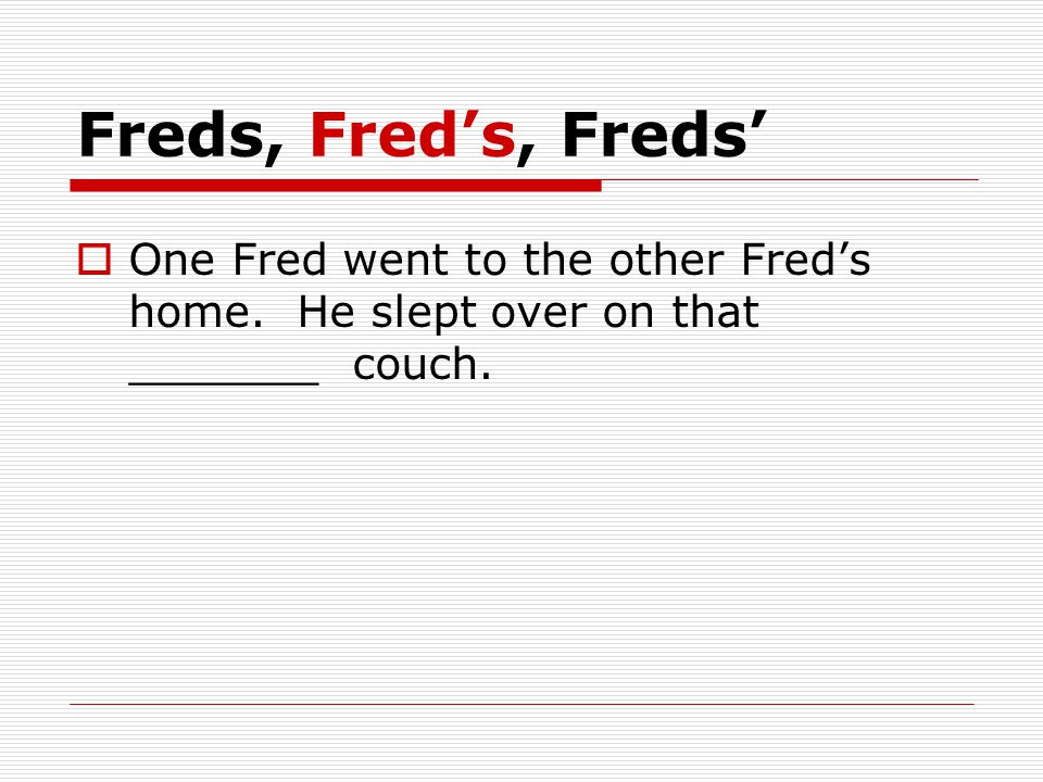 Freds, Fred's, Freds'  One Fred went to the other Fred's home. He slept over on that _______ couch.