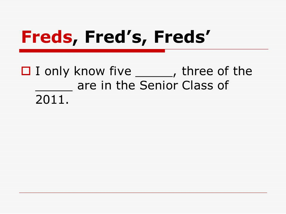 Freds, Fred's, Freds'  I only know five _____, three of the _____ are in the Senior Class of 2011.