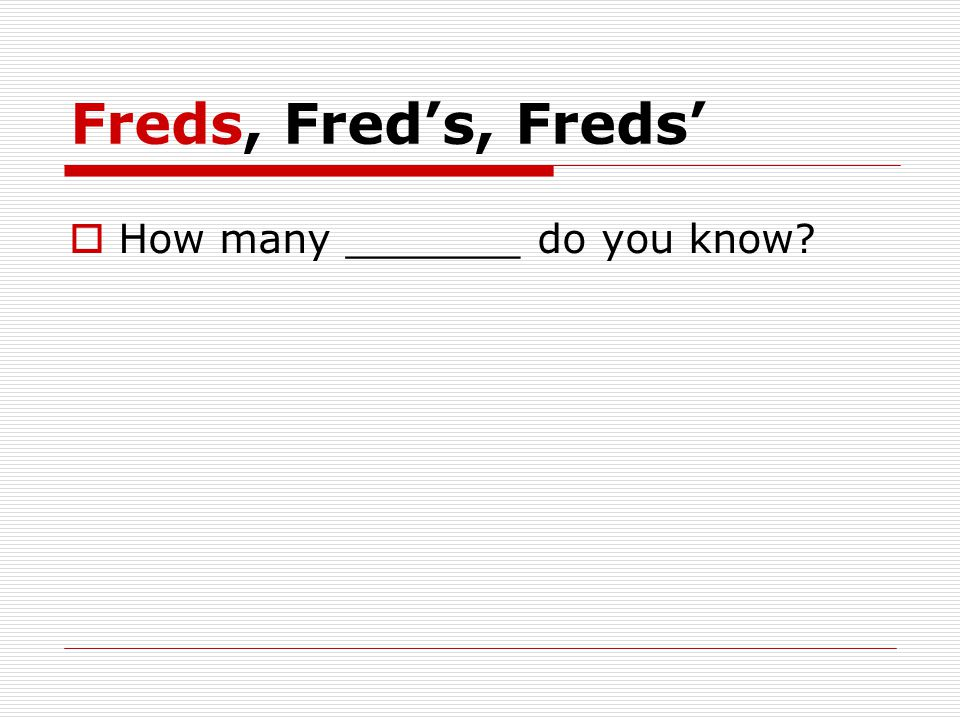 Freds, Fred's, Freds'  How many _______ do you know