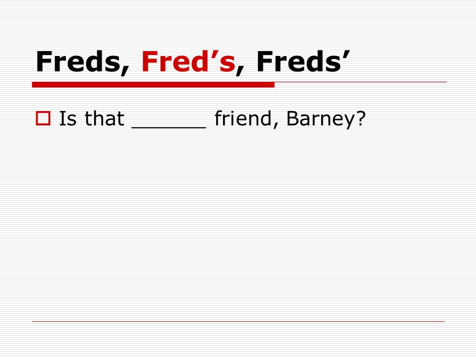 Freds, Fred's, Freds'  Is that ______ friend, Barney