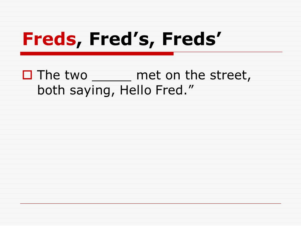 Freds, Fred's, Freds'  The two _____ met on the street, both saying, Hello Fred.