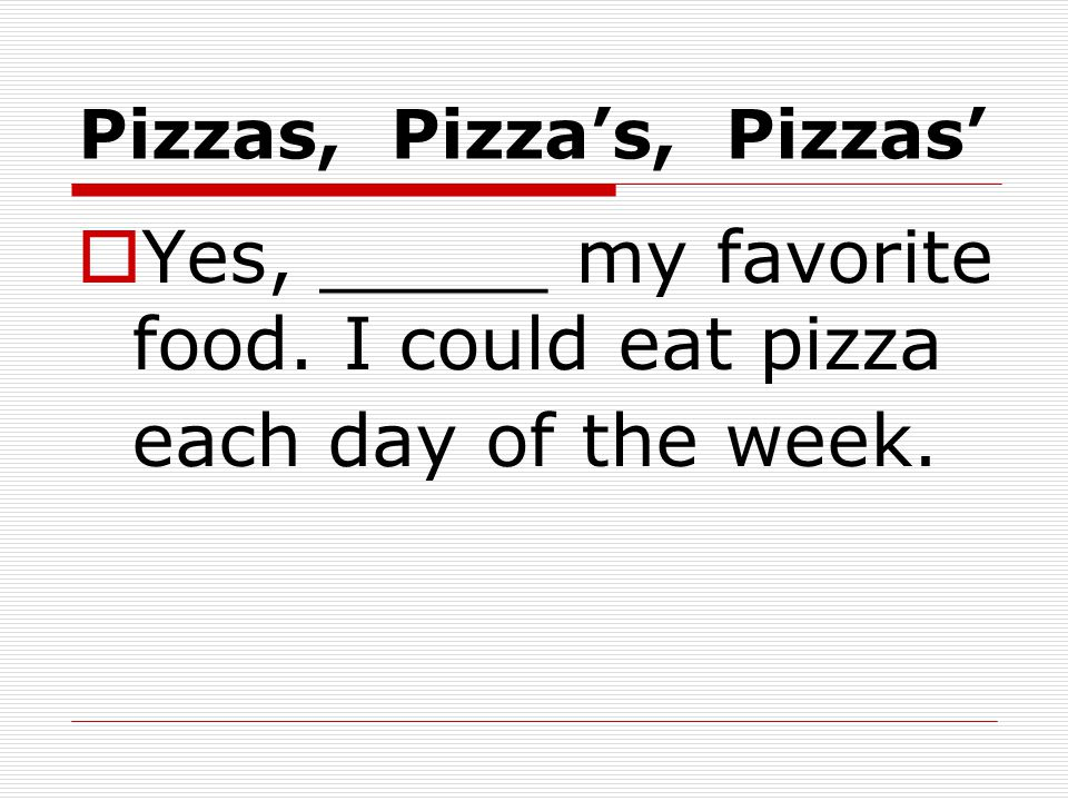 Pizzas, Pizza's, Pizzas'  Yes, _____ my favorite food. I could eat pizza each day of the week.