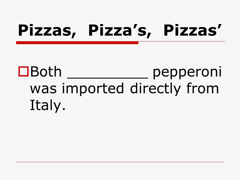 Pizzas, Pizza's, Pizzas'  Both _________ pepperoni was imported directly from Italy.