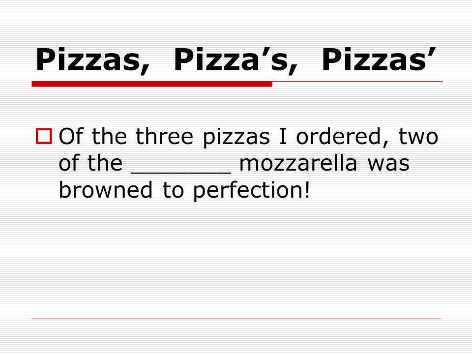 Pizzas, Pizza's, Pizzas'  Of the three pizzas I ordered, two of the _______ mozzarella was browned to perfection!