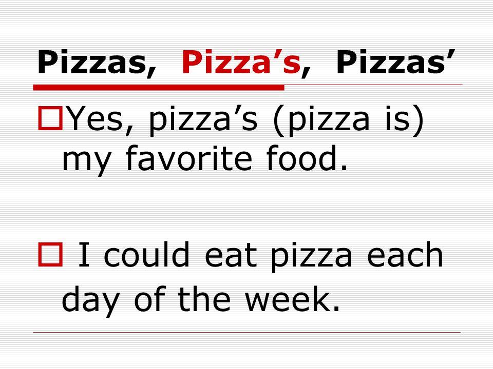 Pizzas, Pizza's, Pizzas'  Yes, pizza's (pizza is) my favorite food.