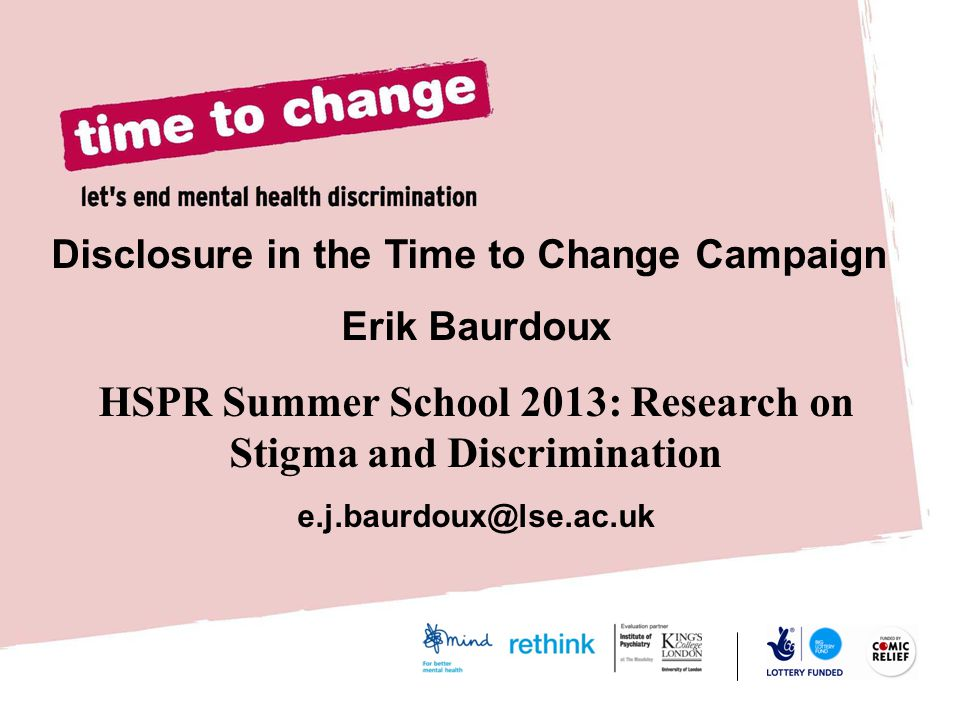Disclosure in the Time to Change Campaign Erik Baurdoux HSPR Summer School 2013: Research on Stigma and Discrimination e.j.baurdoux@lse.ac.uk