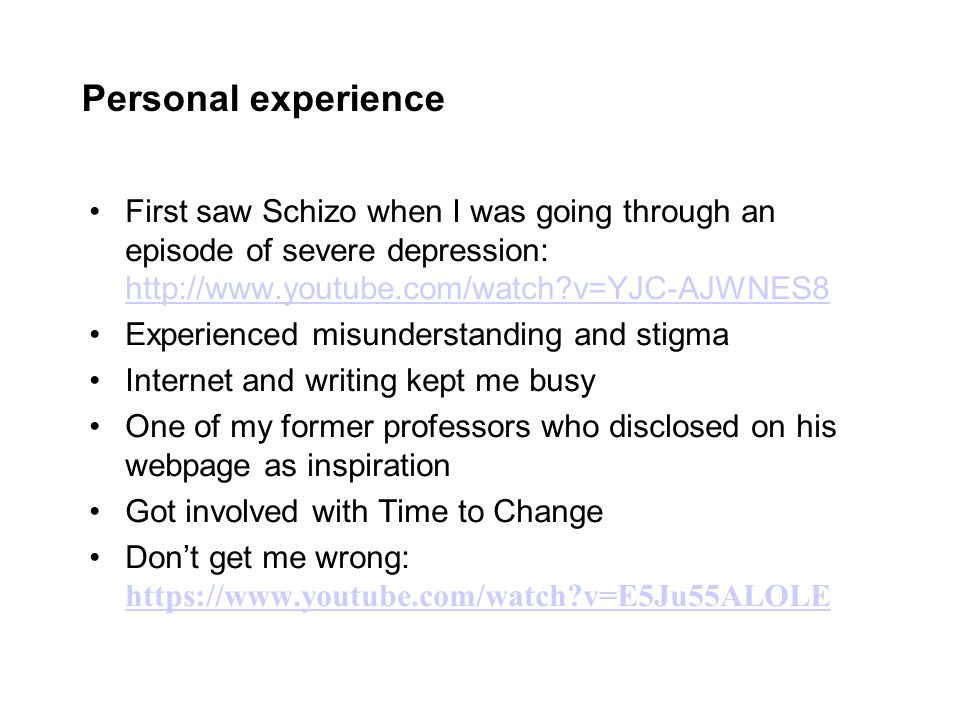 Personal experience First saw Schizo when I was going through an episode of severe depression: http://www.youtube.com/watch?v=YJC-AJWNES8 http://www.youtube.com/watch?v=YJC-AJWNES8 Experienced misunderstanding and stigma Internet and writing kept me busy One of my former professors who disclosed on his webpage as inspiration Got involved with Time to Change Don't get me wrong: https://www.youtube.com/watch?v=E5Ju55ALOLE https://www.youtube.com/watch?v=E5Ju55ALOLE