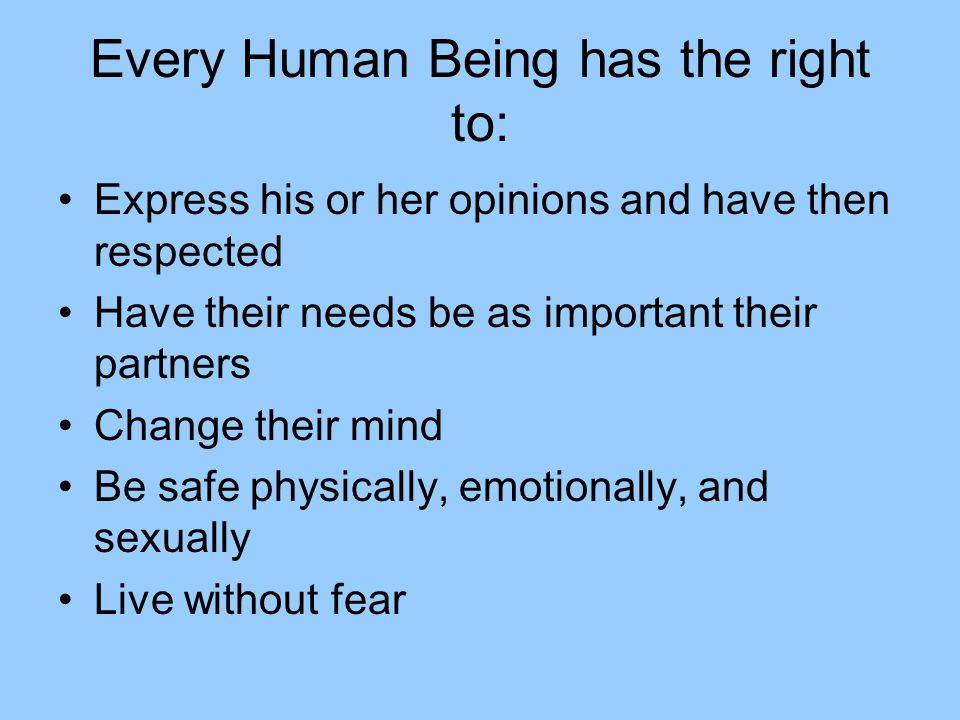 Every Human Being has the right to: Express his or her opinions and have then respected Have their needs be as important their partners Change their mind Be safe physically, emotionally, and sexually Live without fear