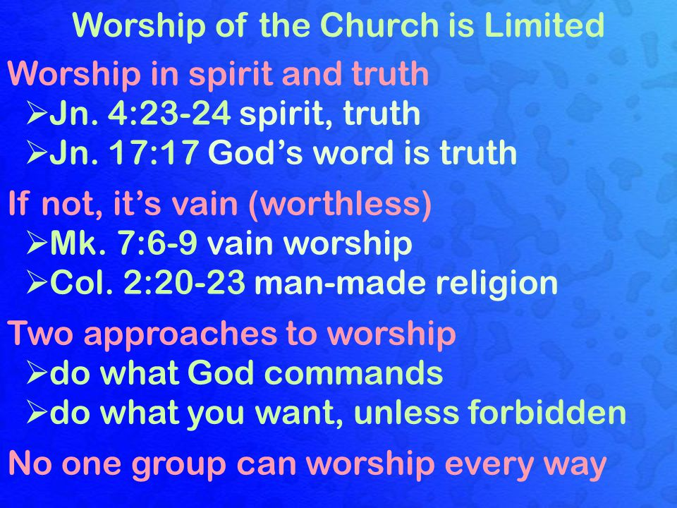 Worship of the Church is Limited Worship in spirit and truth  Jn. 4:23-24 spirit, truth If not, it's vain (worthless)  Mk. 7:6-9 vain worship  Col.