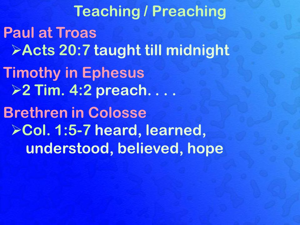 Teaching / Preaching Paul at Troas  Acts 20:7 taught till midnight Timothy in Ephesus  2 Tim. 4:2 preach.... Brethren in Colosse  Col. 1:5-7 heard,