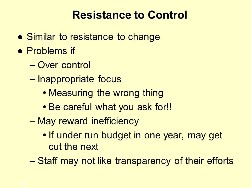 1-13 Resistance to Control ●Similar to resistance to change ●Problems if –Over control –Inappropriate focus  Measuring the wrong thing  Be careful what you ask for!.