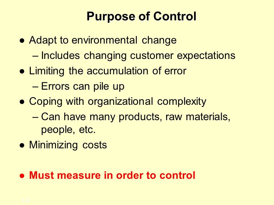 1-2 Purpose of Control ●Adapt to environmental change –Includes changing customer expectations ●Limiting the accumulation of error –Errors can pile up ●Coping with organizational complexity –Can have many products, raw materials, people, etc.