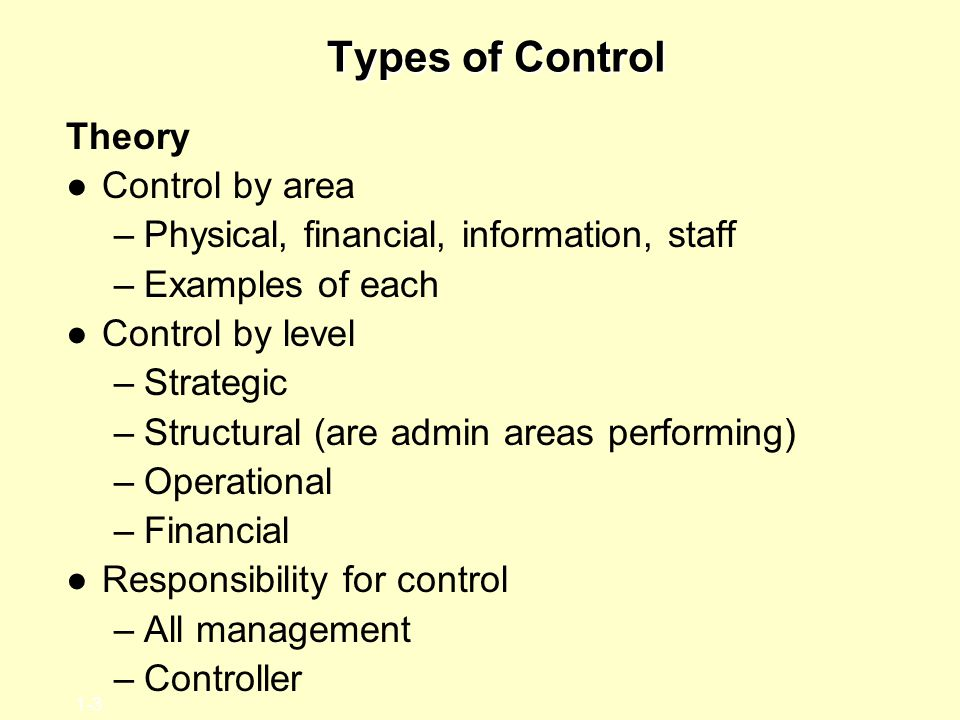 1-3 Types of Control Theory ●Control by area –Physical, financial, information, staff –Examples of each ●Control by level –Strategic –Structural (are admin areas performing) –Operational –Financial ●Responsibility for control –All management –Controller