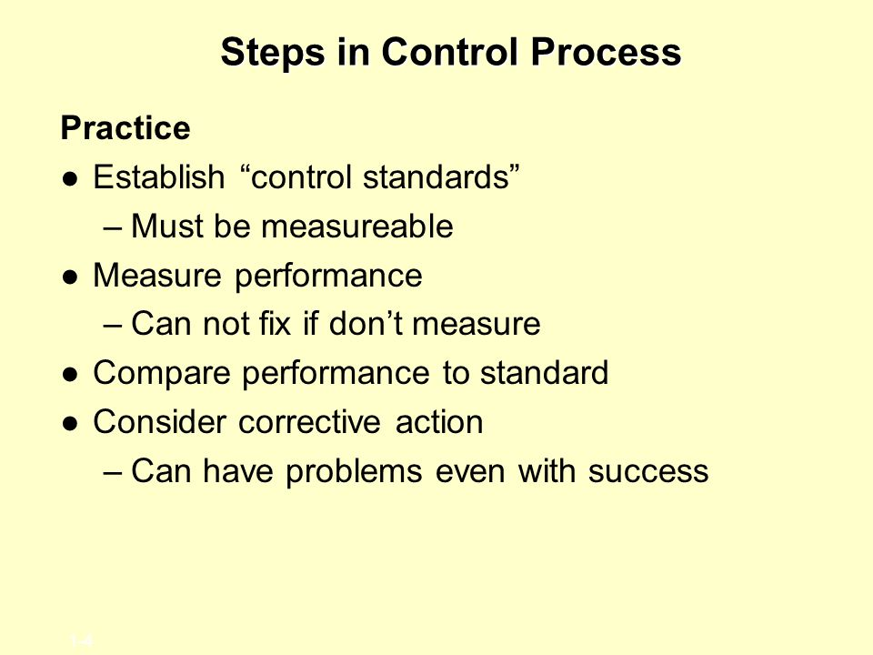 "1-4 Steps in Control Process Practice ●Establish ""control standards"" –Must be measureable ●Measure performance –Can not fix if don't measure ●Compare"