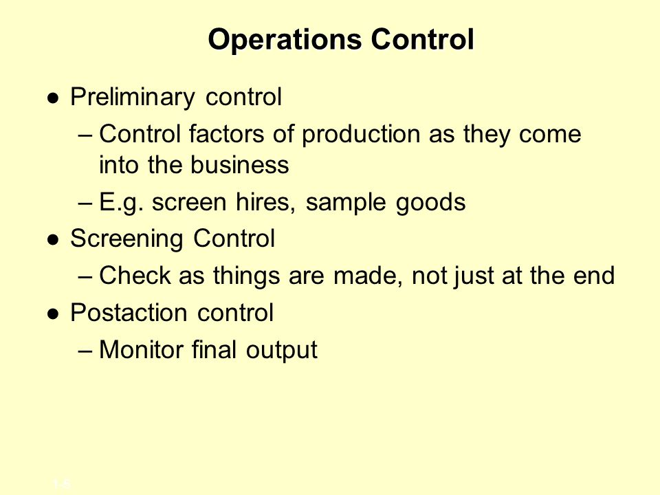 1-5 Operations Control ●Preliminary control –Control factors of production as they come into the business –E.g. screen hires, sample goods ●Screening