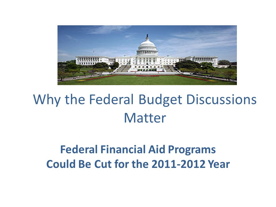 Why the Federal Budget Discussions Matter Federal Financial Aid Programs Could Be Cut for the 2011-2012 Year