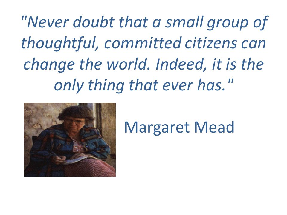 Never doubt that a small group of thoughtful, committed citizens can change the world.