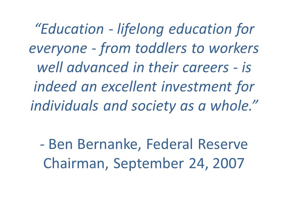Education - lifelong education for everyone - from toddlers to workers well advanced in their careers - is indeed an excellent investment for individuals and society as a whole. - Ben Bernanke, Federal Reserve Chairman, September 24, 2007