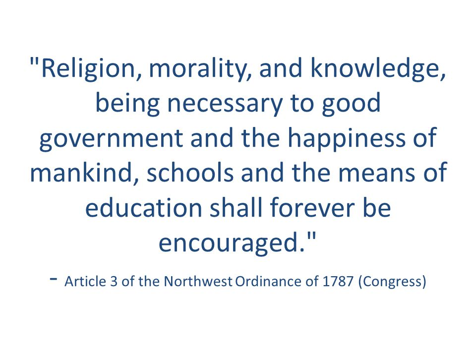 Religion, morality, and knowledge, being necessary to good government and the happiness of mankind, schools and the means of education shall forever be encouraged. - Article 3 of the Northwest Ordinance of 1787 (Congress)