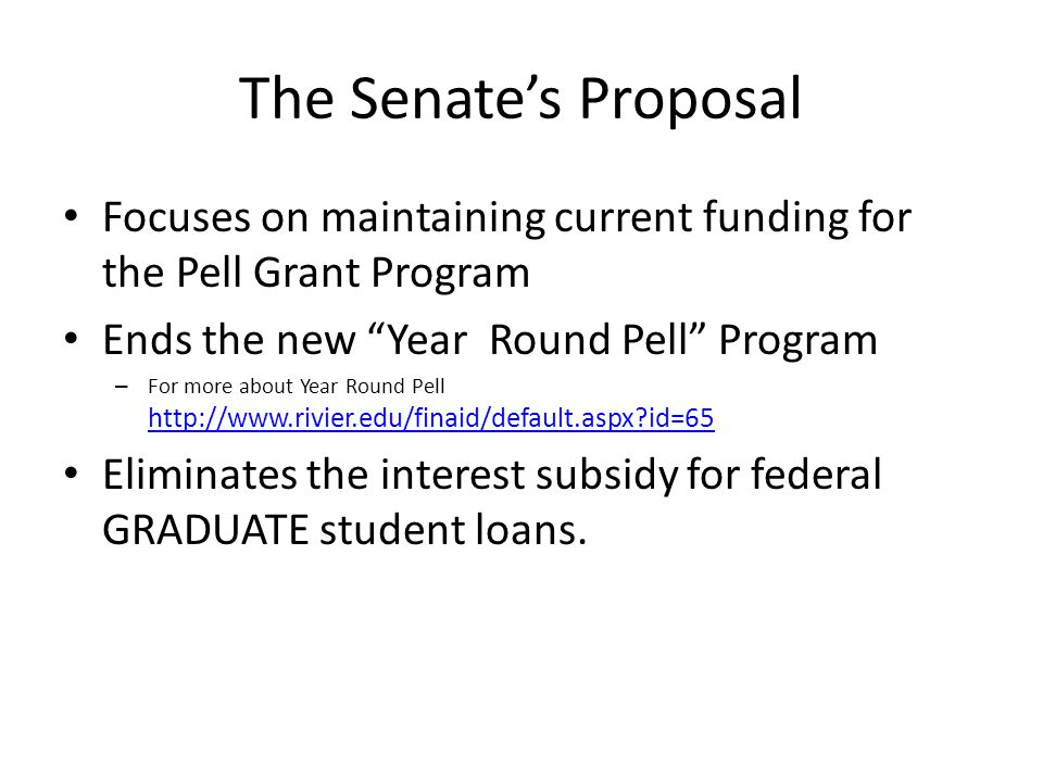 The Senate's Proposal Focuses on maintaining current funding for the Pell Grant Program Ends the new Year Round Pell Program – For more about Year Round Pell http://www.rivier.edu/finaid/default.aspx?id=65 http://www.rivier.edu/finaid/default.aspx?id=65 Eliminates the interest subsidy for federal GRADUATE student loans.
