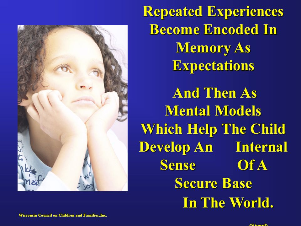 Wisconsin Council on Children and Families, Inc. Repeated Experiences Become Encoded In Memory As Expectations And Then As Mental Models Which Help Th