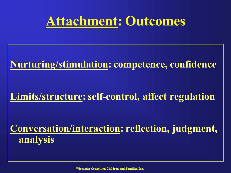 Wisconsin Council on Children and Families, Inc. Attachment: Outcomes Nurturing/stimulation: competence, confidence Limits/structure: self-control, af