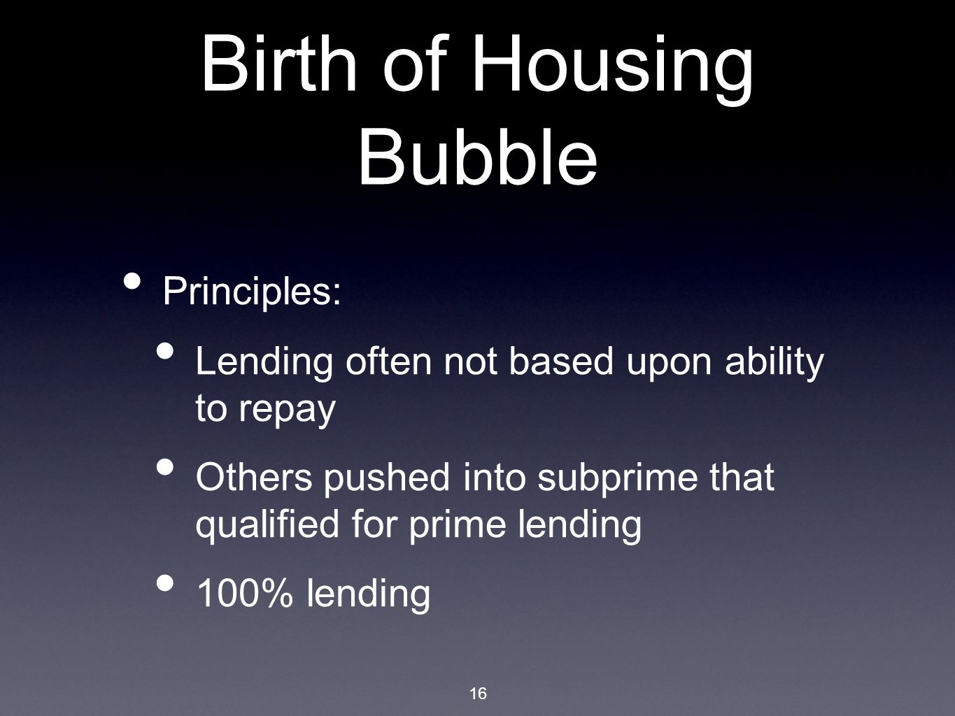16 Birth of Housing Bubble Principles: Lending often not based upon ability to repay Others pushed into subprime that qualified for prime lending 100% lending