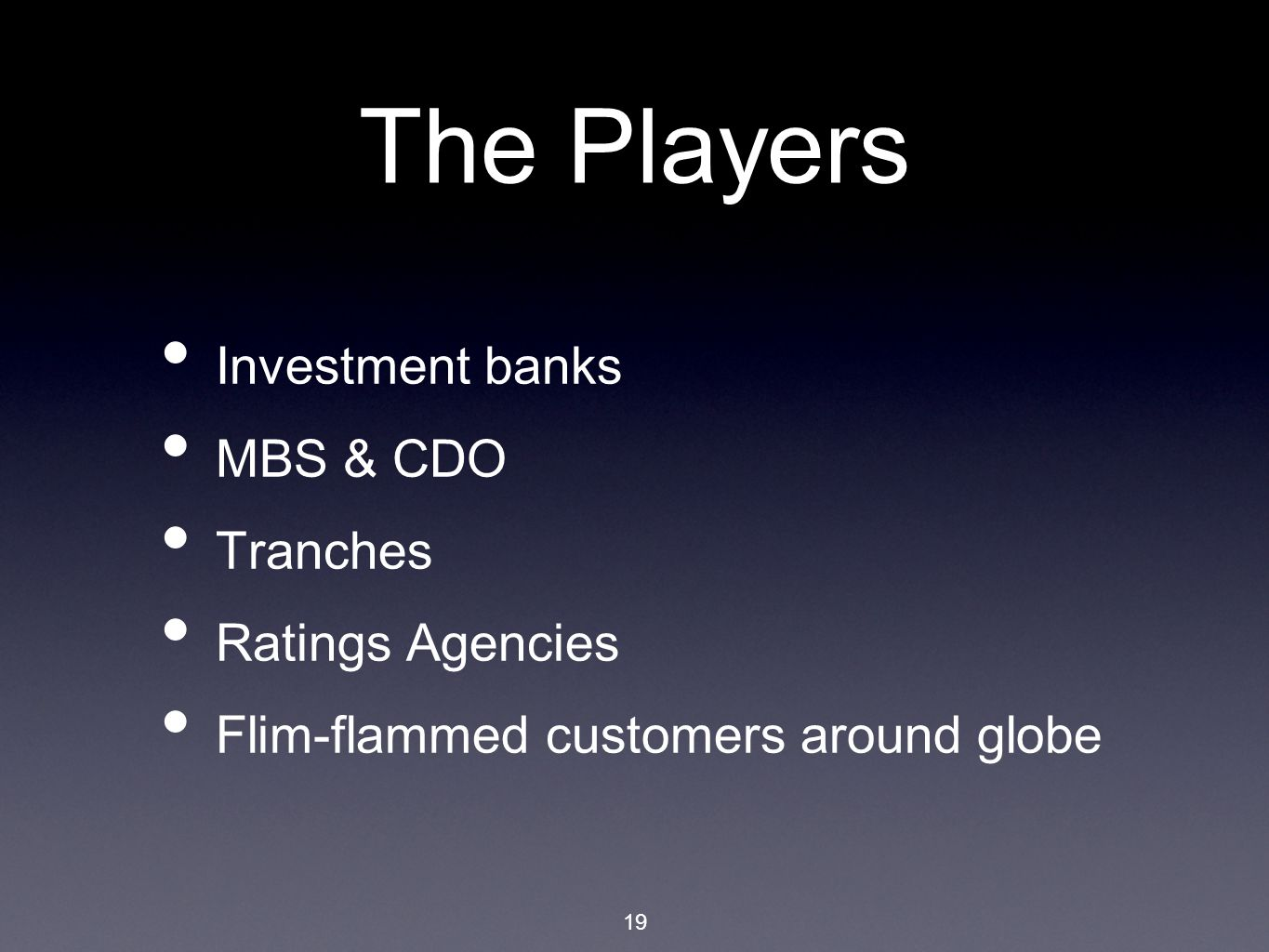 19 The Players Investment banks MBS & CDO Tranches Ratings Agencies Flim-flammed customers around globe