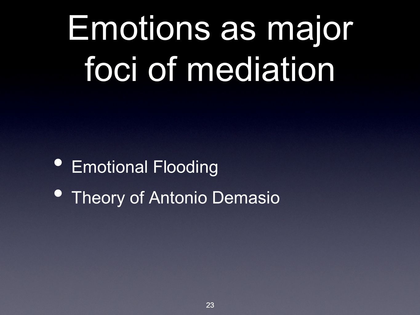 23 Emotions as major foci of mediation Emotional Flooding Theory of Antonio Demasio