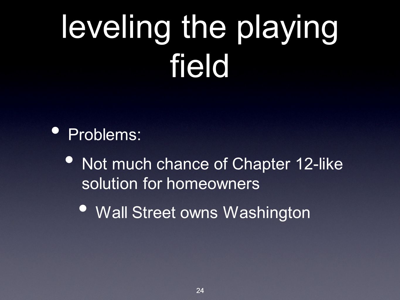 24 leveling the playing field Problems: Not much chance of Chapter 12-like solution for homeowners Wall Street owns Washington