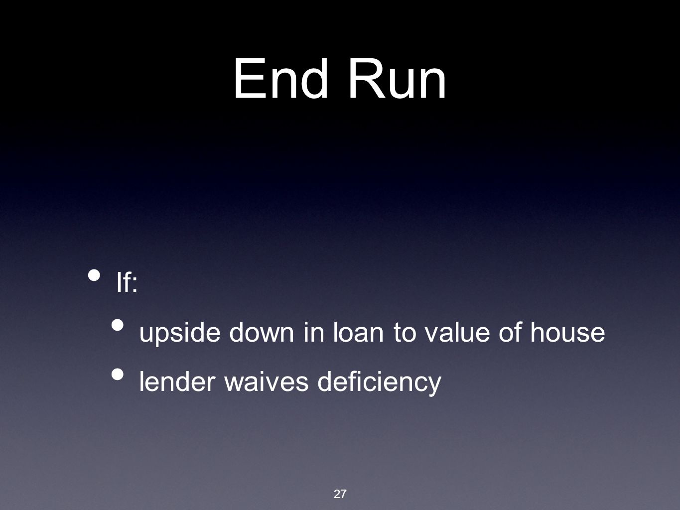 27 End Run If: upside down in loan to value of house lender waives deficiency