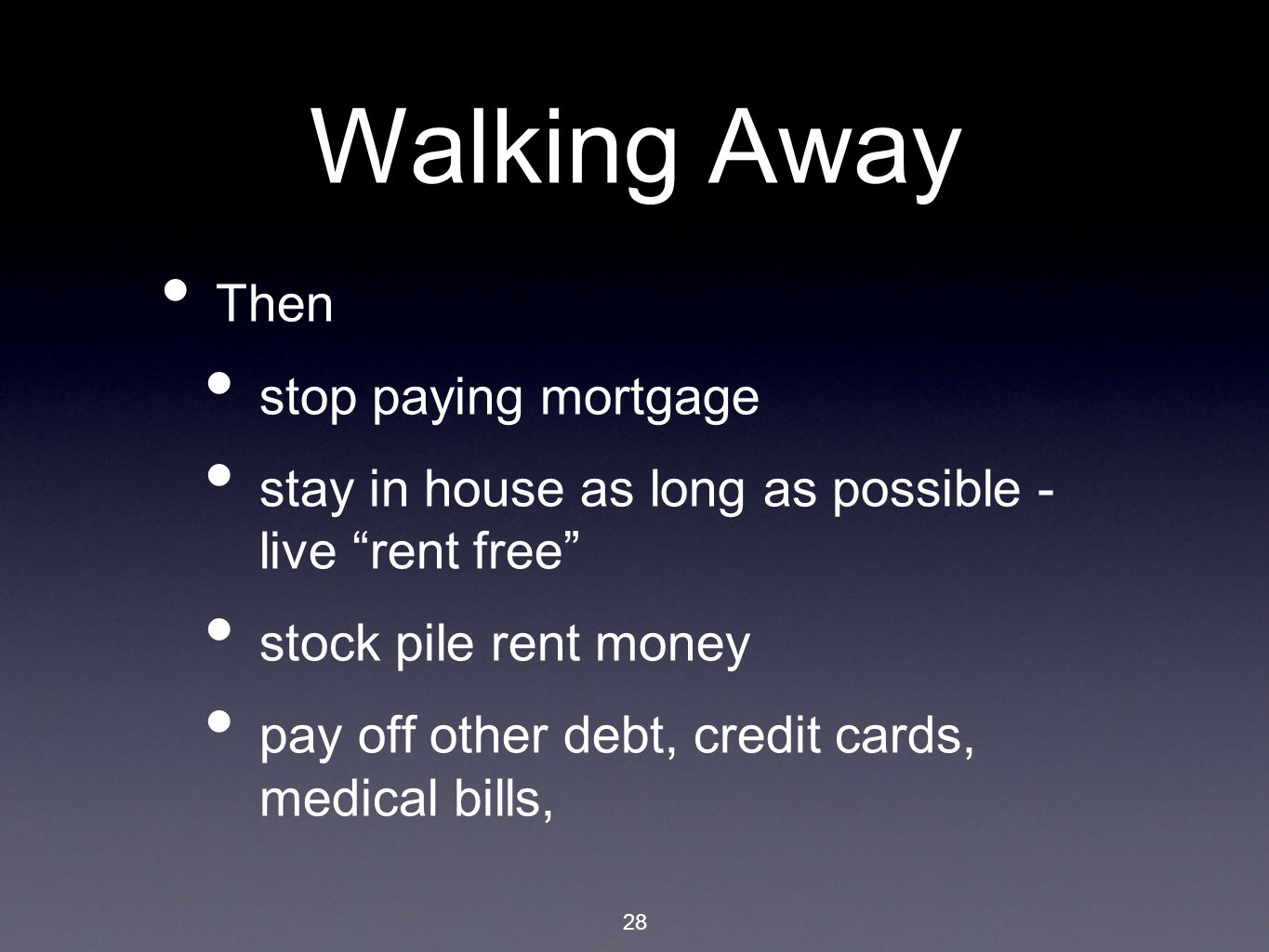 28 Walking Away Then stop paying mortgage stay in house as long as possible - live rent free stock pile rent money pay off other debt, credit cards, medical bills,