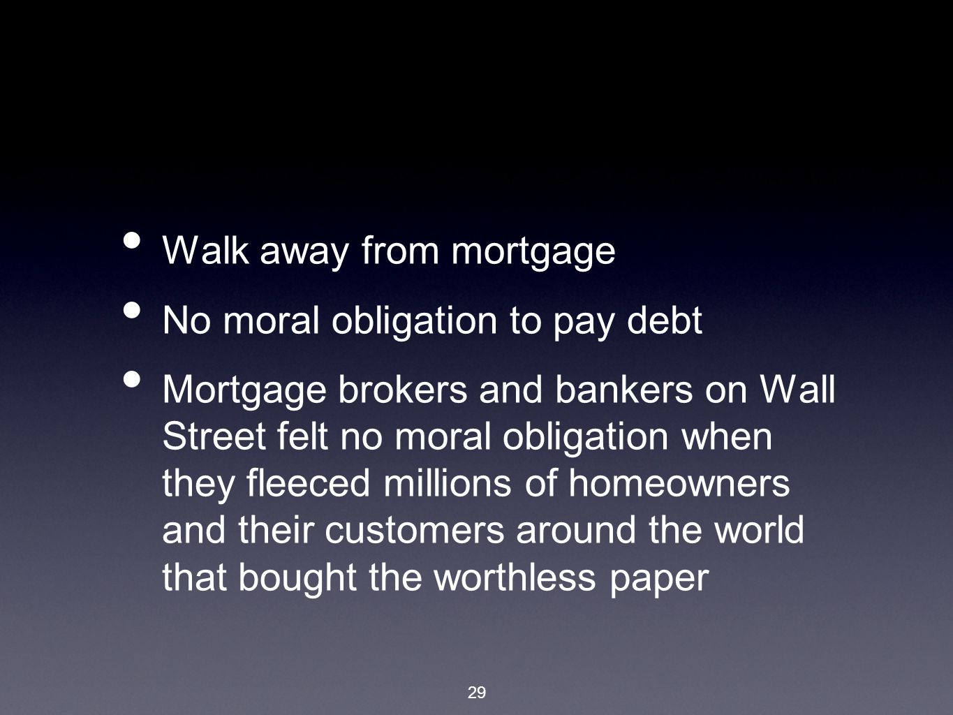 29 Walk away from mortgage No moral obligation to pay debt Mortgage brokers and bankers on Wall Street felt no moral obligation when they fleeced millions of homeowners and their customers around the world that bought the worthless paper