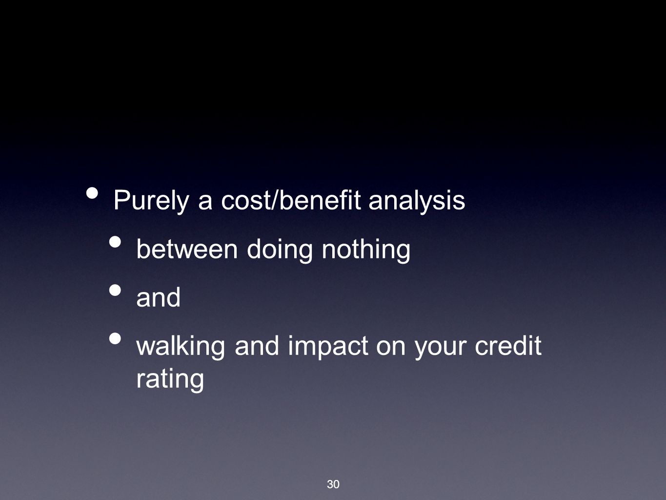 30 Purely a cost/benefit analysis between doing nothing and walking and impact on your credit rating