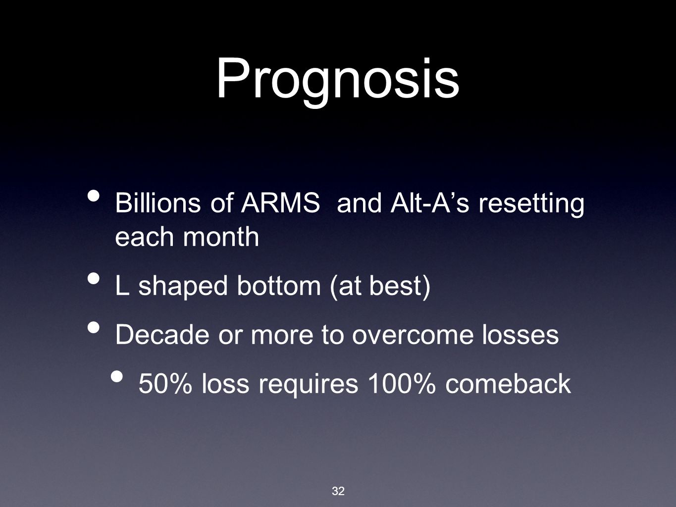 32 Prognosis Billions of ARMS and Alt-A's resetting each month L shaped bottom (at best) Decade or more to overcome losses 50% loss requires 100% comeback